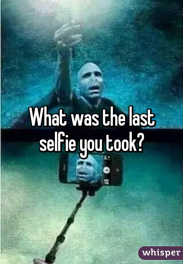 What was the last selfie you took?