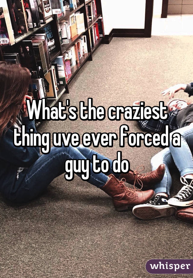 What's the craziest thing uve ever forced a guy to do