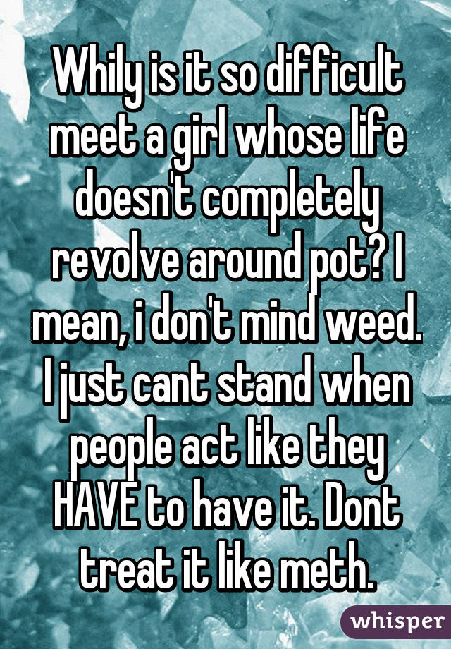 Whily is it so difficult meet a girl whose life doesn't completely revolve around pot? I mean, i don't mind weed. I just cant stand when people act like they HAVE to have it. Dont treat it like meth.