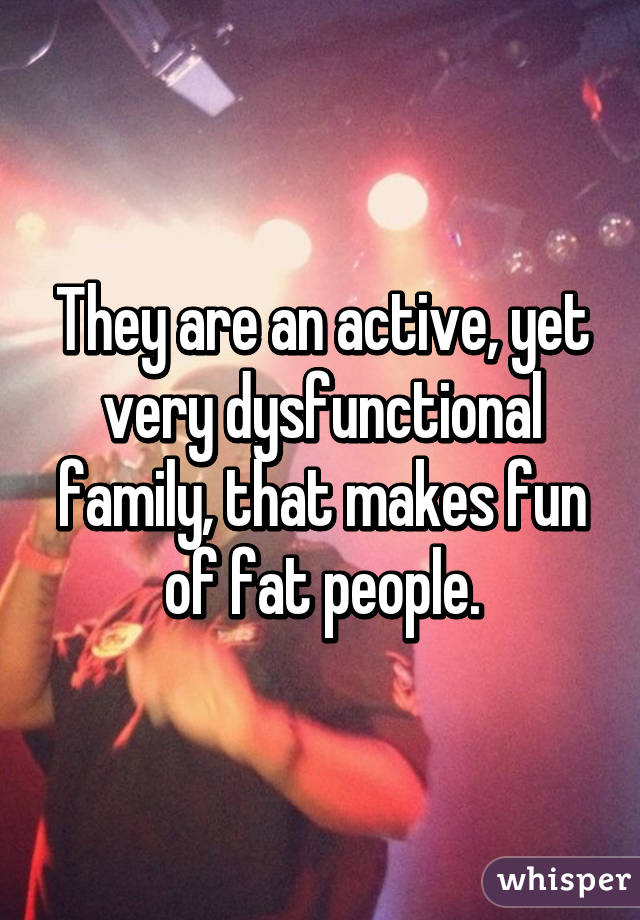 They are an active, yet very dysfunctional family, that makes fun of fat people.