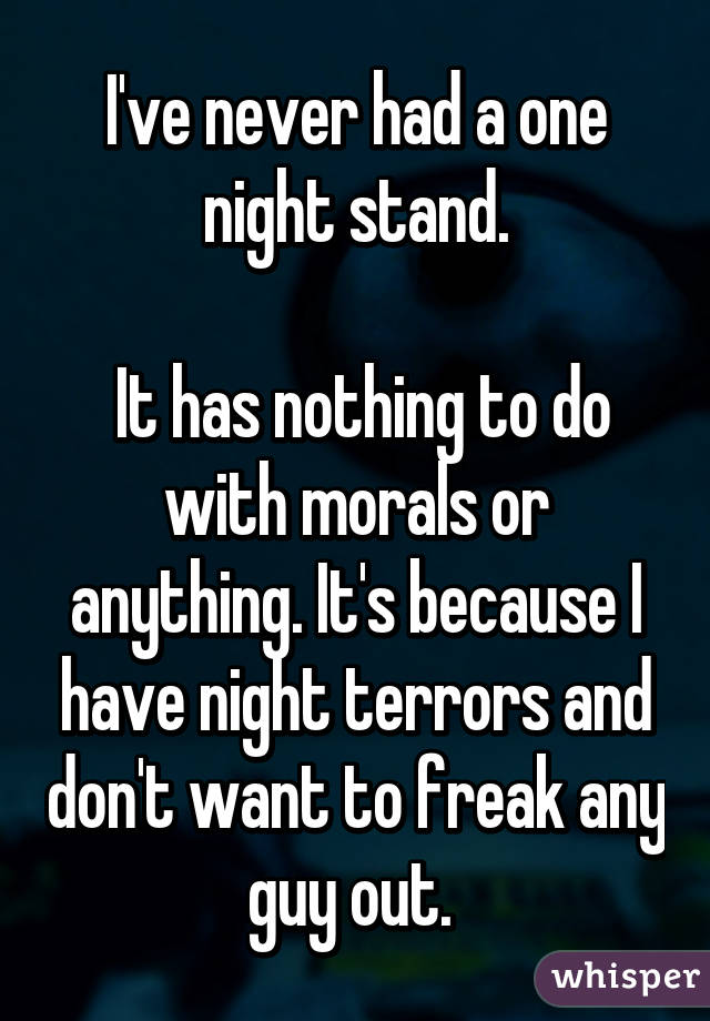 I've never had a one night stand.   It has nothing to do with morals or anything. It's because I have night terrors and don't want to freak any guy out.