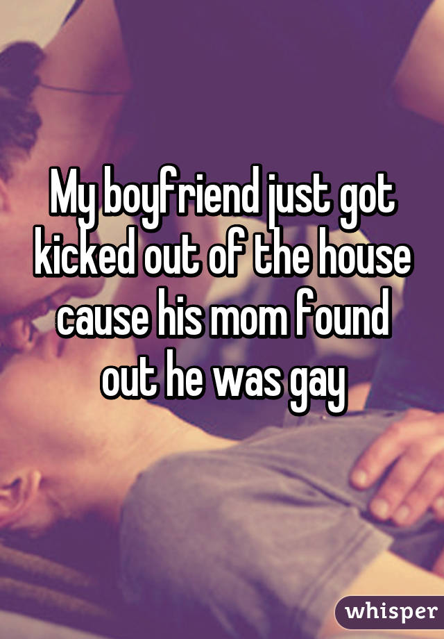 My boyfriend just got kicked out of the house cause his mom found out he was gay