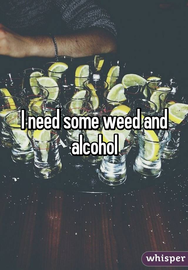 I need some weed and alcohol