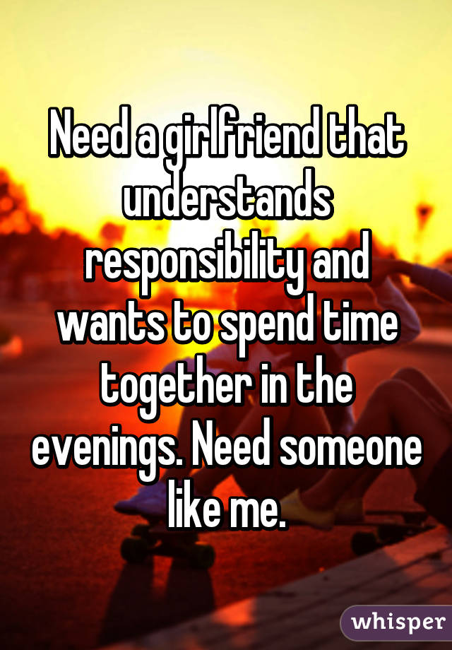 Need a girlfriend that understands responsibility and wants to spend time together in the evenings. Need someone like me.
