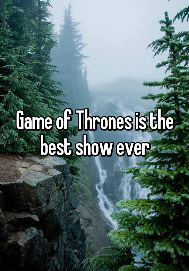 Game Of Thrones Is The Best Show Ever