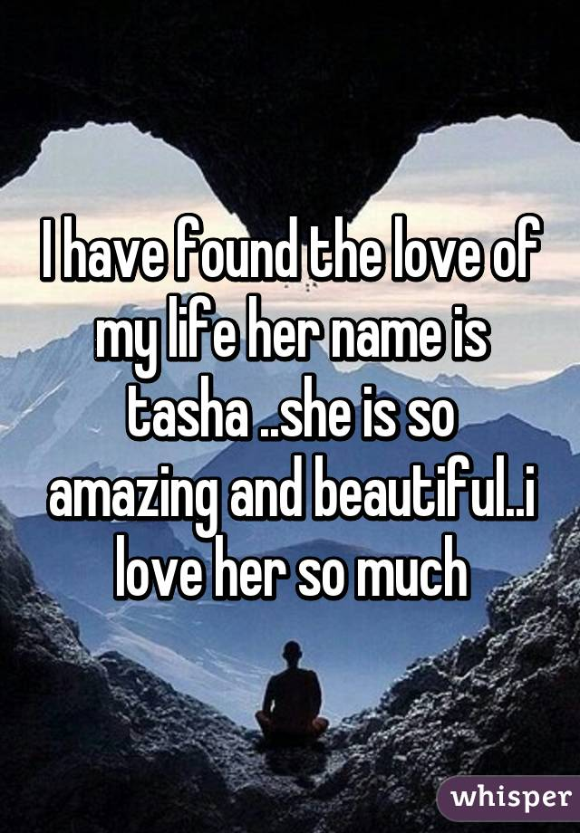 I have found the love of my life her name is tasha ..she is so amazing and beautiful..i love her so much