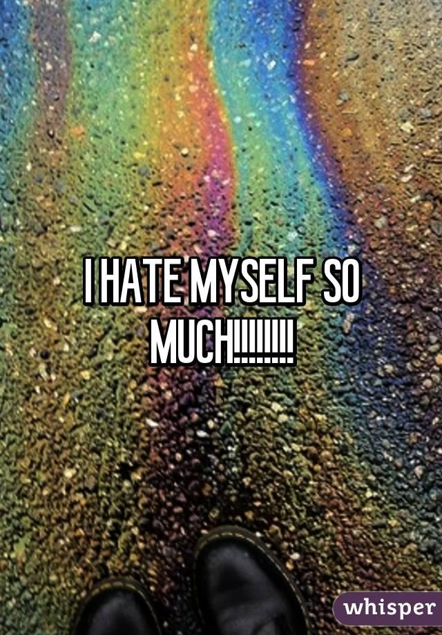 I HATE MYSELF SO MUCH!!!!!!!!
