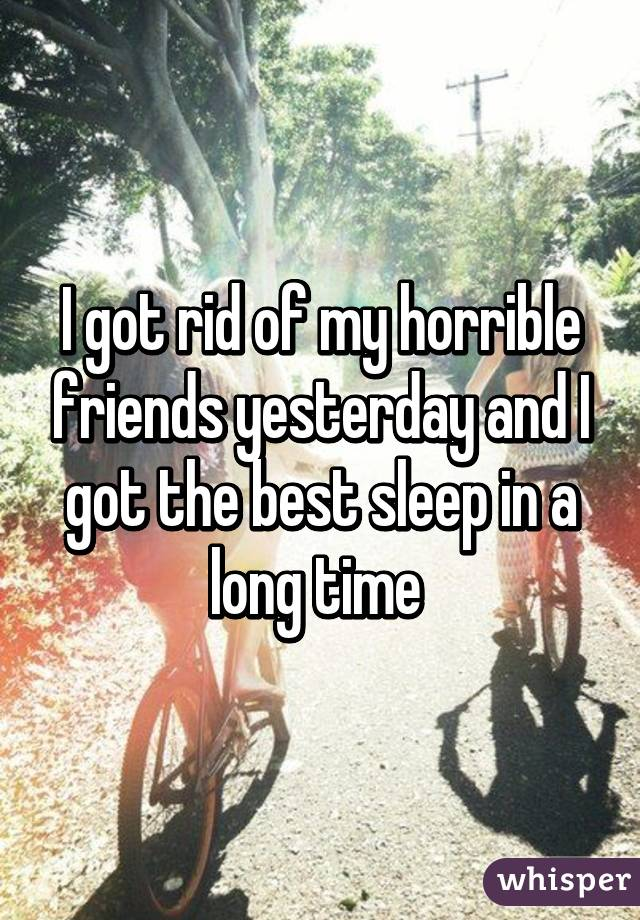 I got rid of my horrible friends yesterday and I got the best sleep in a long time