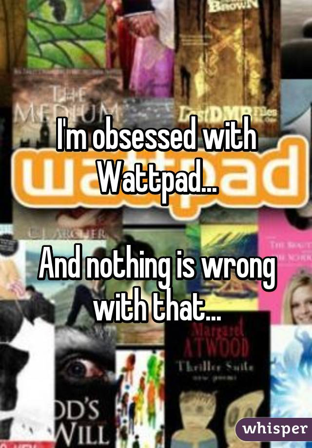 I'm obsessed with Wattpad...  And nothing is wrong with that...