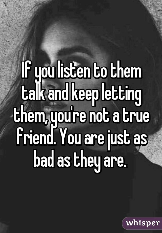 If you listen to them talk and keep letting them, you're not a true friend. You are just as bad as they are.