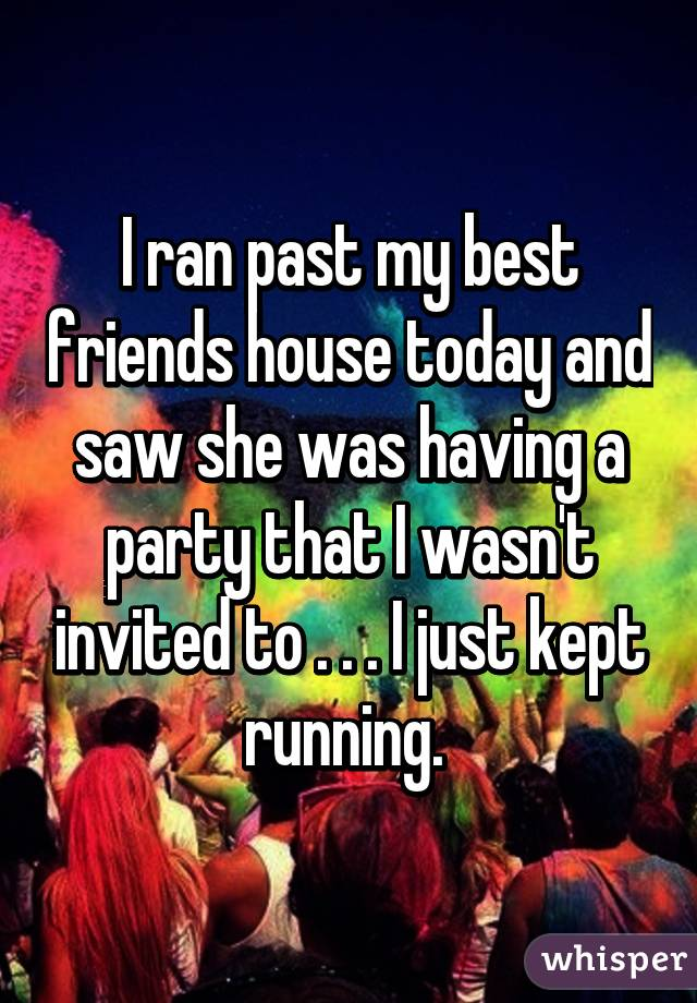 I ran past my best friends house today and saw she was having a party that I wasn't invited to . . . I just kept running.