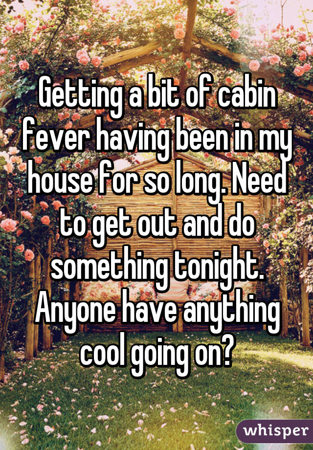 Getting a bit of cabin fever having been in my house for so long. Need to get out and do something tonight. Anyone have anything cool going on?