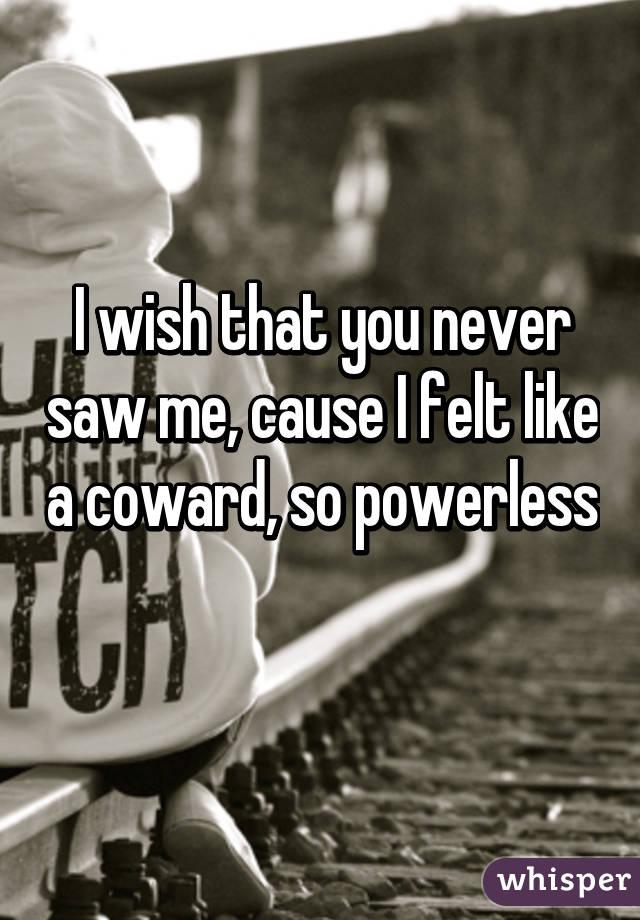 I wish that you never saw me, cause I felt like a coward, so powerless