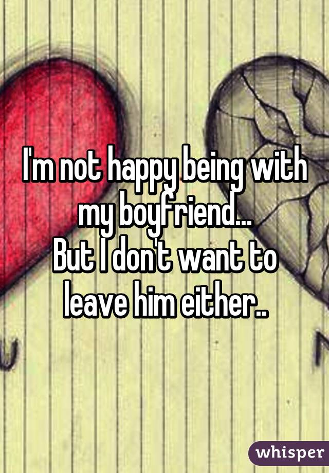 I'm not happy being with my boyfriend... But I don't want to leave him either..