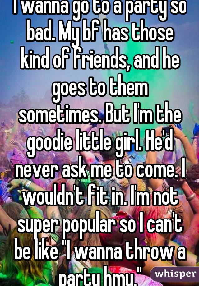 """I wanna go to a party so bad. My bf has those kind of friends, and he goes to them sometimes. But I'm the goodie little girl. He'd never ask me to come. I wouldn't fit in. I'm not super popular so I can't be like """"I wanna throw a party hmu."""""""
