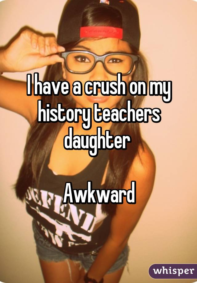 I have a crush on my history teachers daughter   Awkward