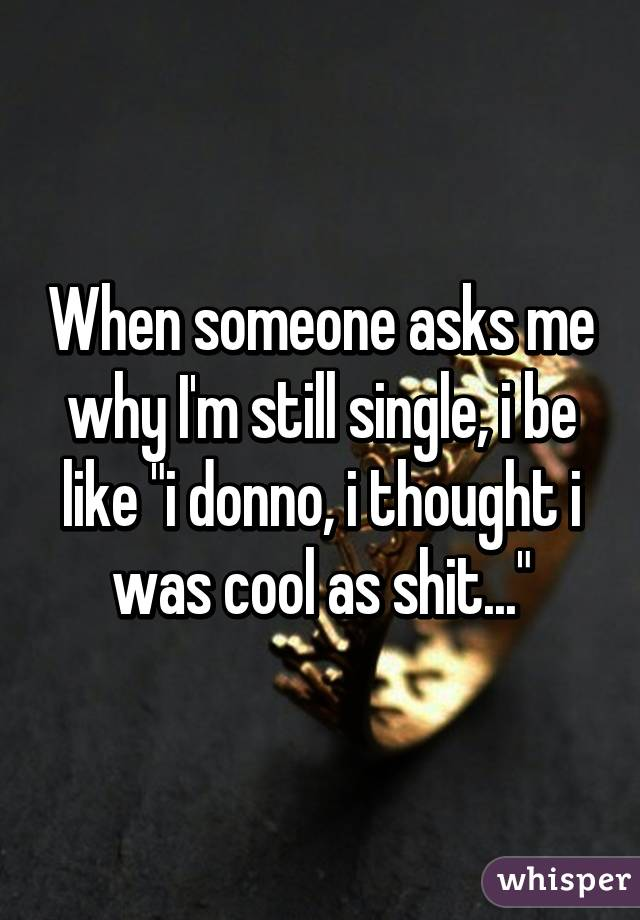 "When someone asks me why I'm still single, i be like ""i donno, i thought i was cool as shit..."""