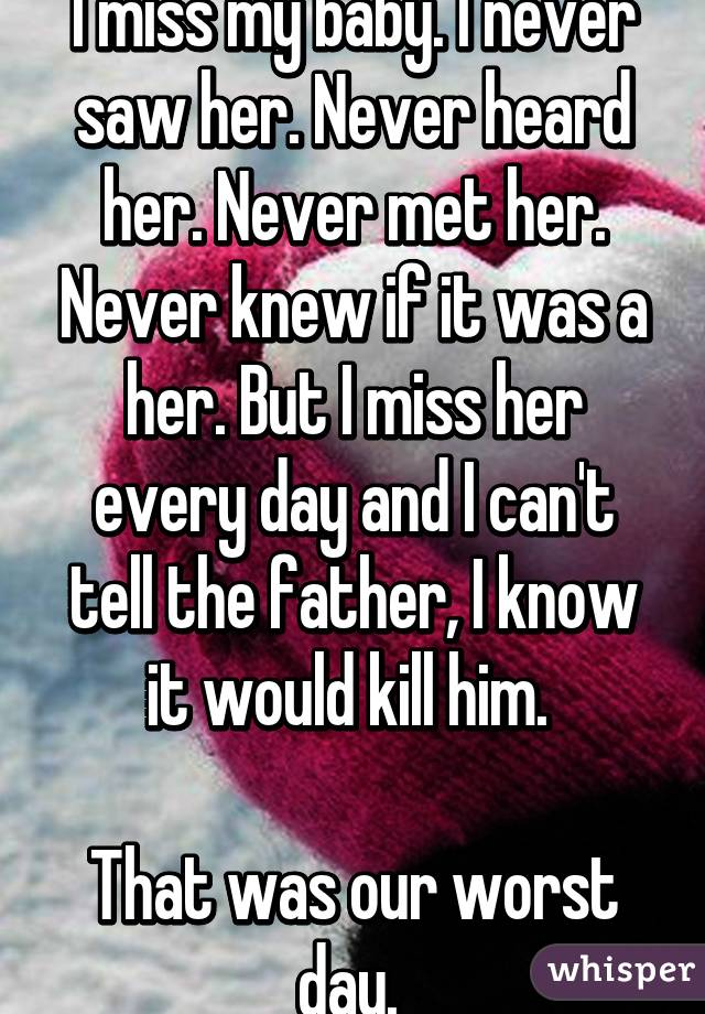 I miss my baby. I never saw her. Never heard her. Never met her. Never knew if it was a her. But I miss her every day and I can't tell the father, I know it would kill him.   That was our worst day.