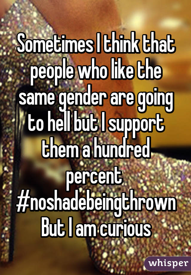 Sometimes I think that people who like the same gender are going to hell but I support them a hundred percent  #noshadebeingthrown But I am curious
