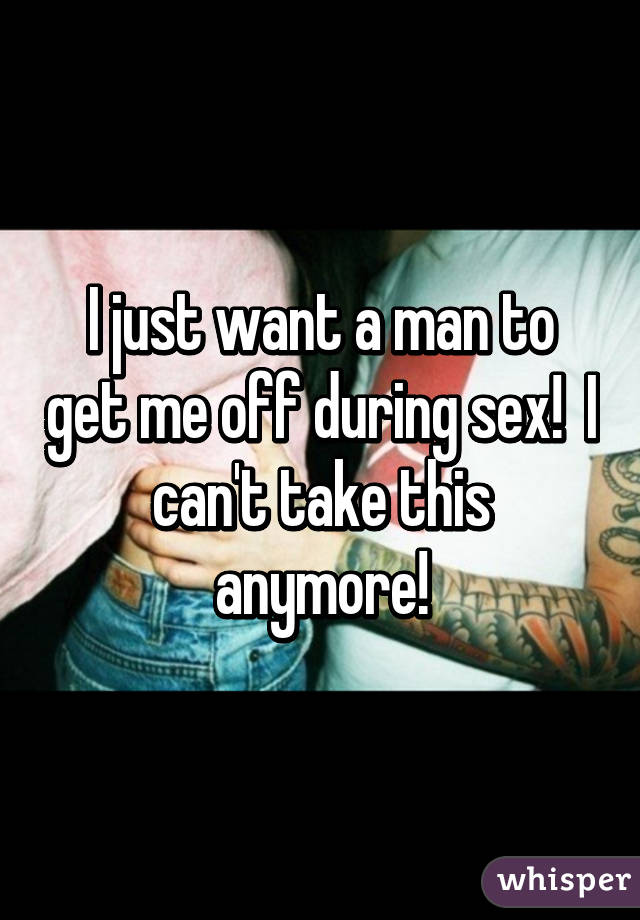 I just want a man to get me off during sex!  I can't take this anymore!