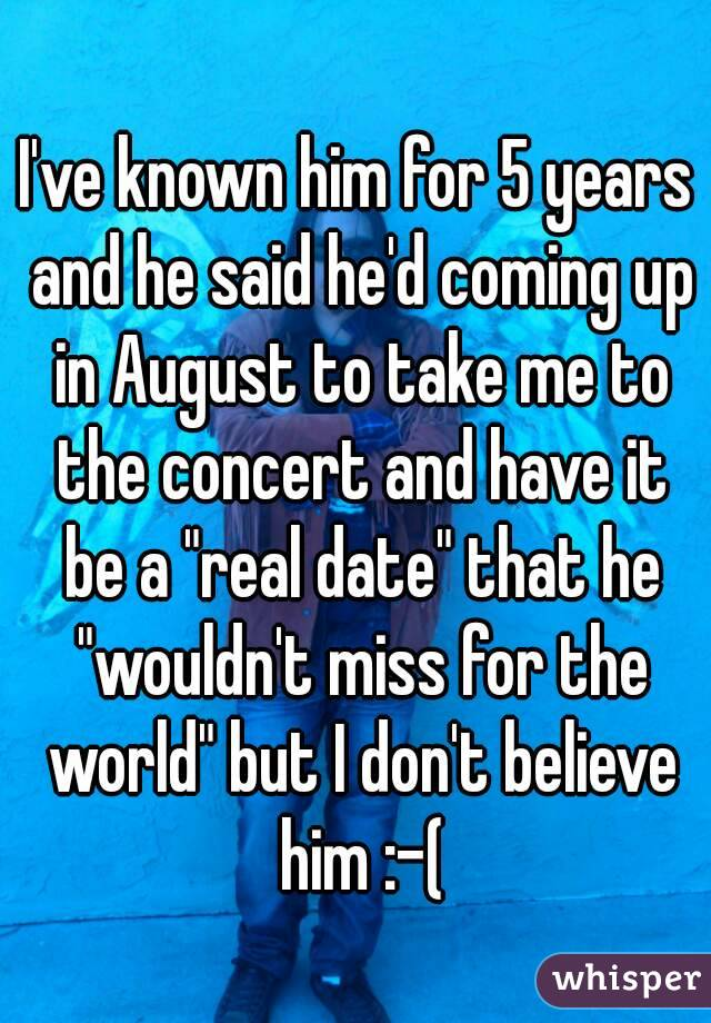 """I've known him for 5 years and he said he'd coming up in August to take me to the concert and have it be a """"real date"""" that he """"wouldn't miss for the world"""" but I don't believe him :-("""