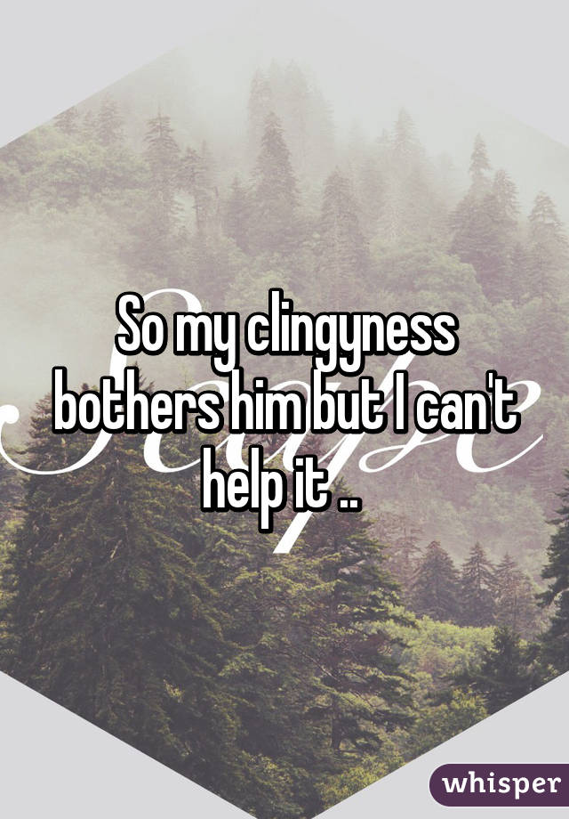 So my clingyness bothers him but I can't help it ..
