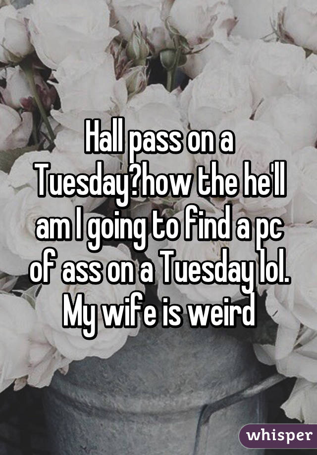 Hall pass on a Tuesday?how the he'll am I going to find a pc of ass on a Tuesday lol. My wife is weird