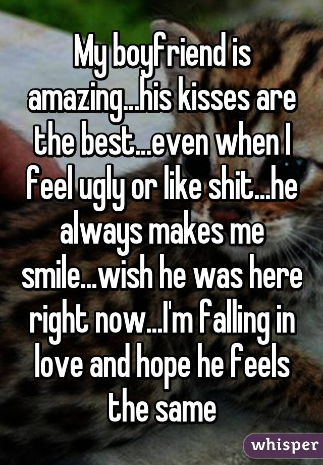 My boyfriend is amazing...his kisses are the best...even when I feel ugly or like shit...he always makes me smile...wish he was here right now...I'm falling in love and hope he feels the same