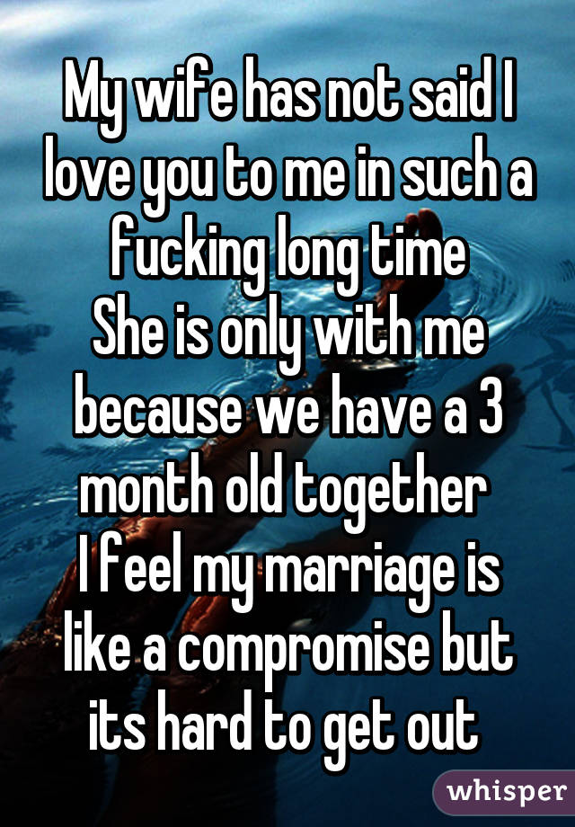 My wife has not said I love you to me in such a fucking long time She is only with me because we have a 3 month old together  I feel my marriage is like a compromise but its hard to get out
