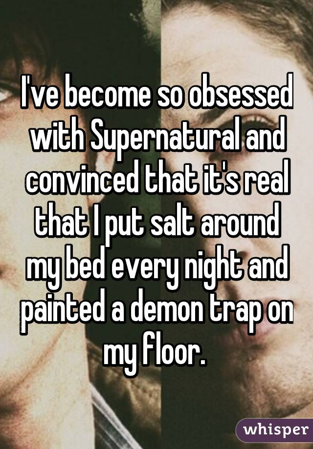 I've become so obsessed with Supernatural and convinced that it's real that I put salt around my bed every night and painted a demon trap on my floor.