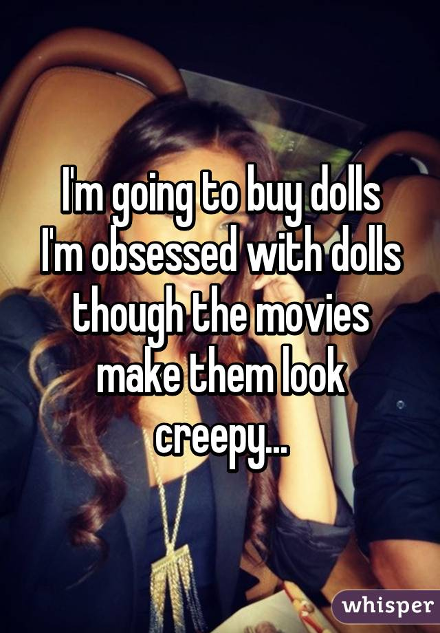 I'm going to buy dolls I'm obsessed with dolls though the movies make them look creepy...
