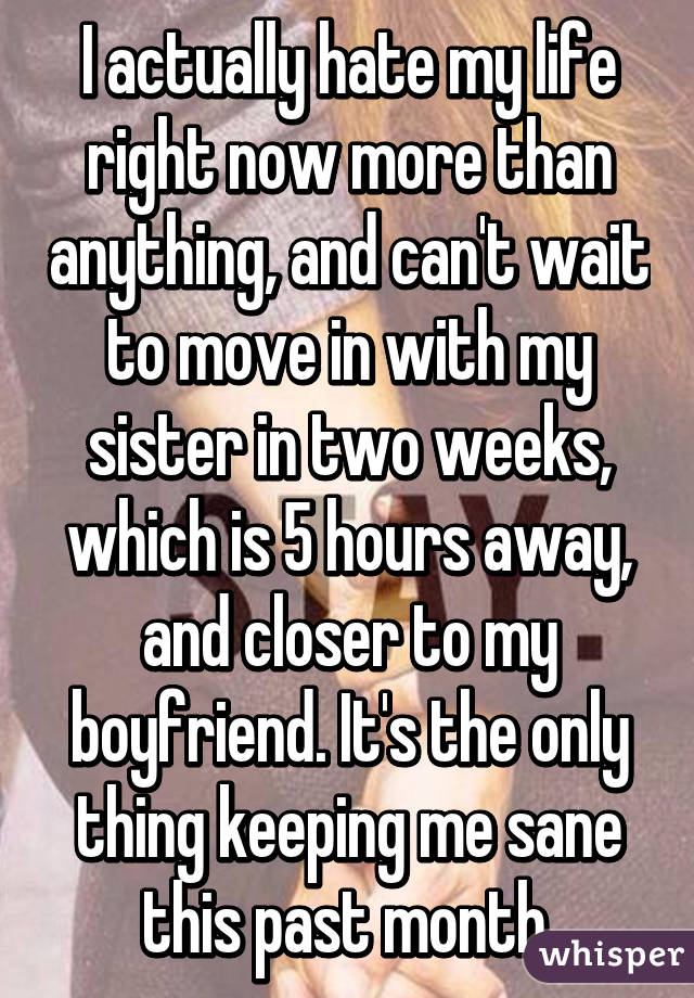 I actually hate my life right now more than anything, and can't wait to move in with my sister in two weeks, which is 5 hours away, and closer to my boyfriend. It's the only thing keeping me sane this past month.