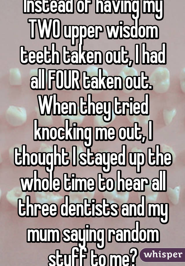 Instead of having my TWO upper wisdom teeth taken out, I had all FOUR taken out.  When they tried knocking me out, I thought I stayed up the whole time to hear all three dentists and my mum saying random stuff to me😂