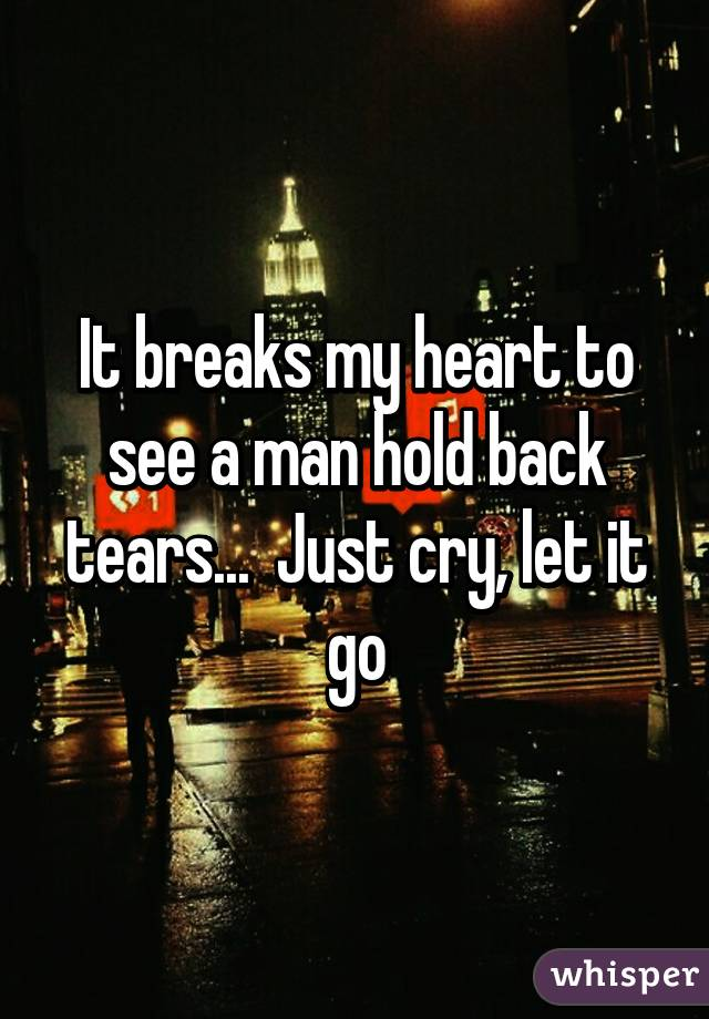 It breaks my heart to see a man hold back tears...  Just cry, let it go