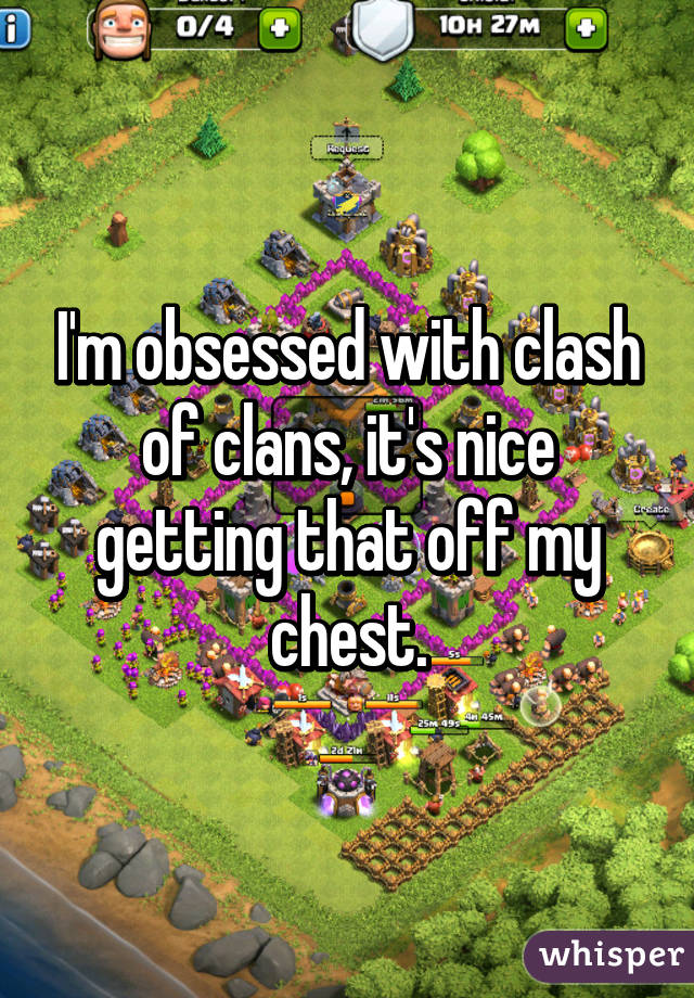 I'm obsessed with clash of clans, it's nice getting that off my chest.