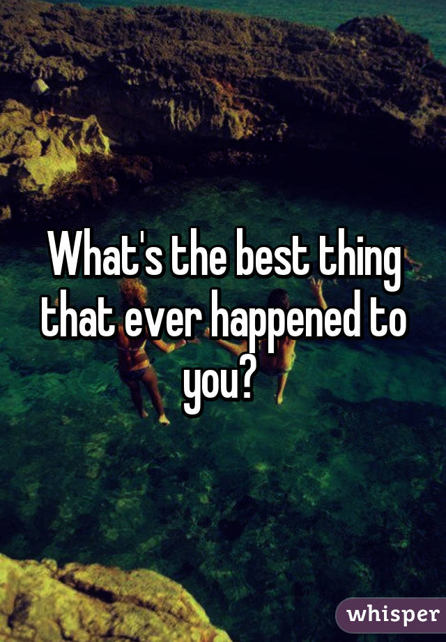 What's the best thing that ever happened to you?