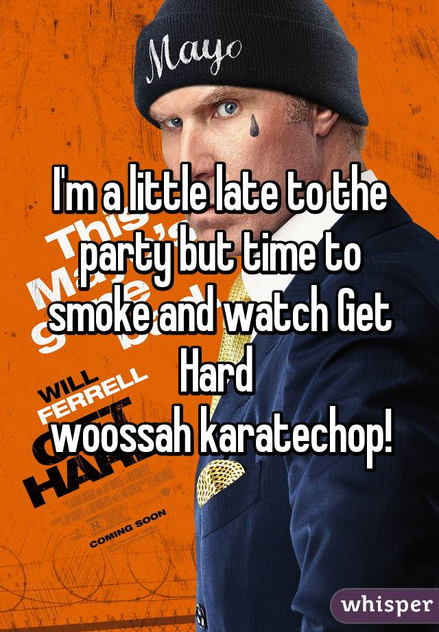 I'm a little late to the party but time to smoke and watch Get Hard  woossah karatechop!