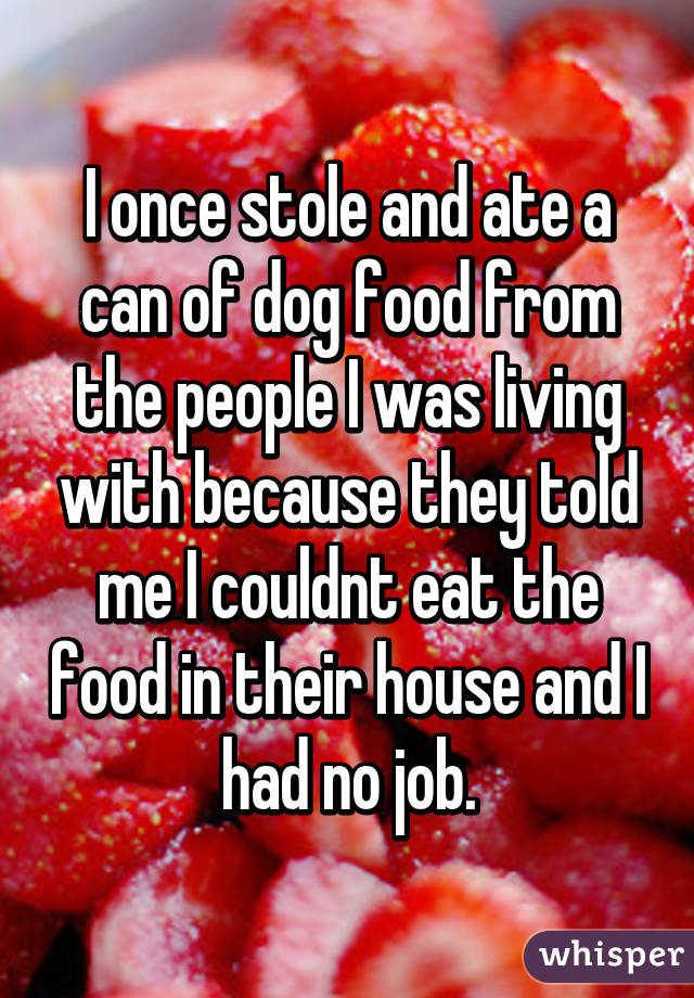 I once stole and ate a can of dog food from the people I was living with because they told me I couldnt eat the food in their house and I had no job.