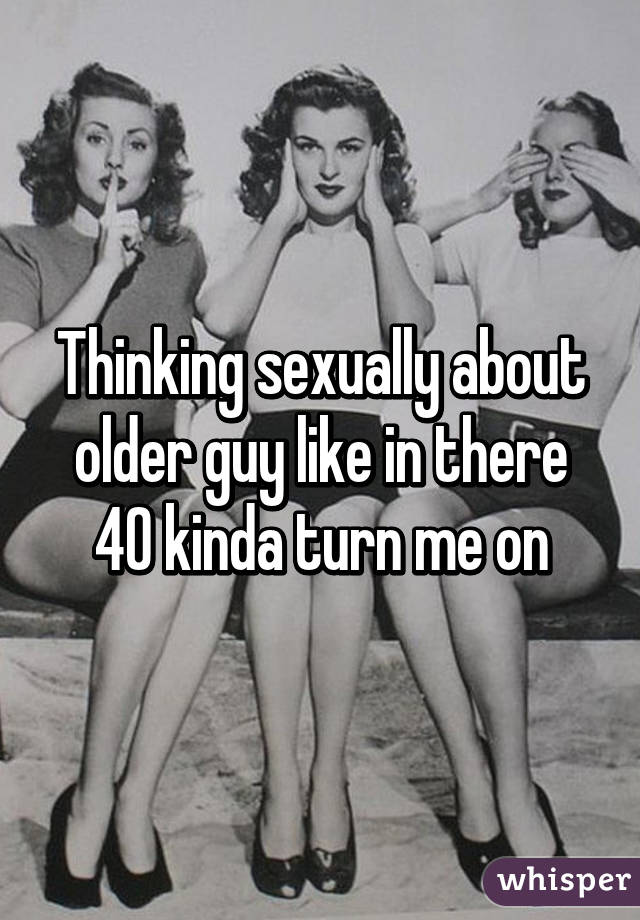 Thinking sexually about older guy like in there 40 kinda turn me on
