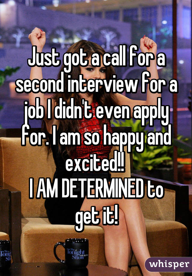 Just got a call for a second interview for a job I didn't even apply for. I am so happy and excited!!  I AM DETERMINED to get it!