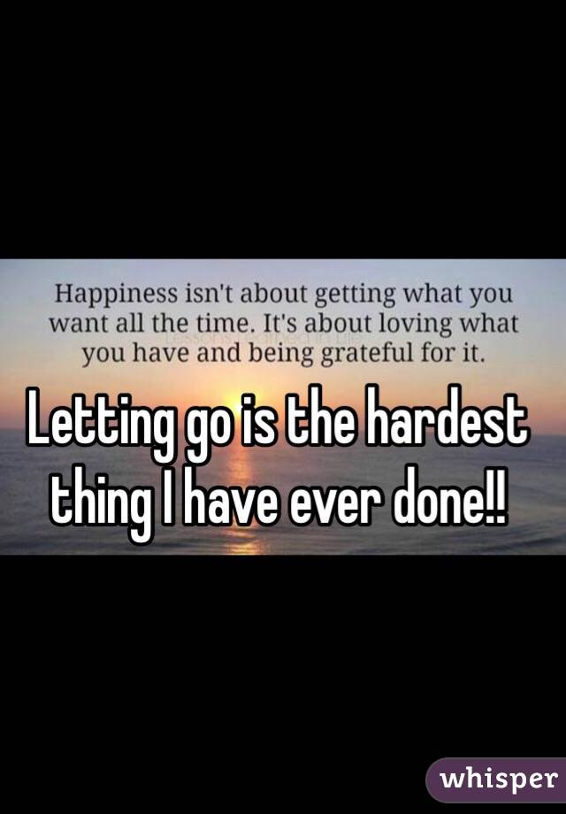 Letting go is the hardest thing I have ever done!!