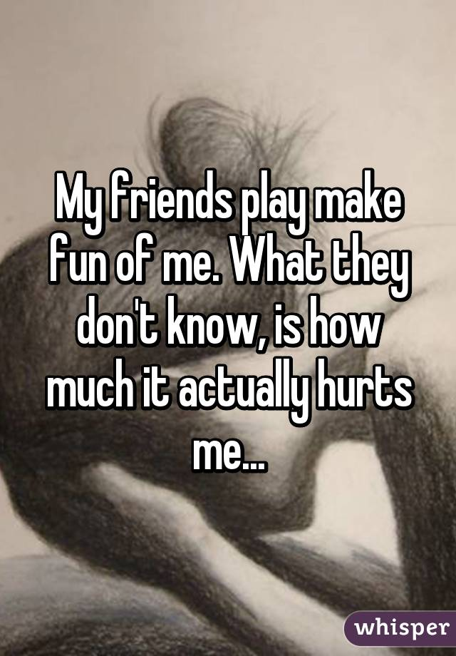 My friends play make fun of me. What they don't know, is how much it actually hurts me...