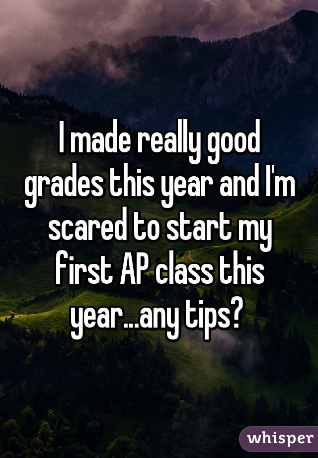 I made really good grades this year and I'm scared to start my first AP class this year...any tips?