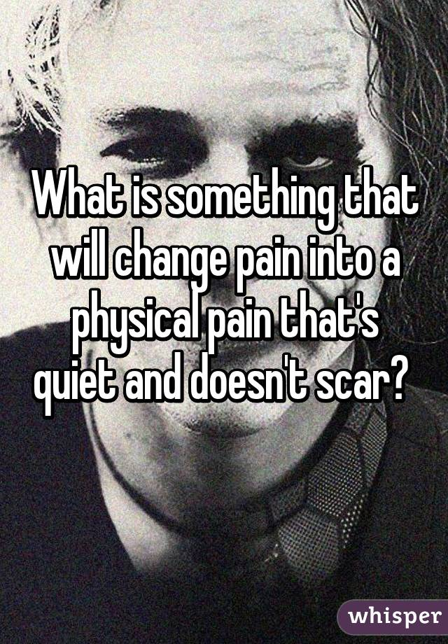 What is something that will change pain into a physical pain that's quiet and doesn't scar?