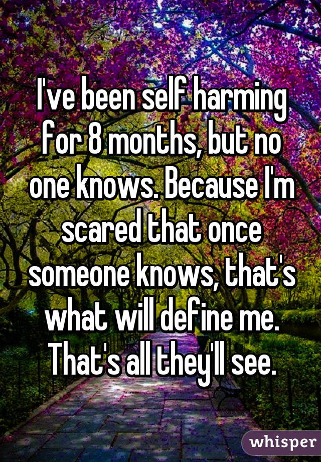 I've been self harming for 8 months, but no one knows. Because I'm scared that once someone knows, that's what will define me. That's all they'll see.