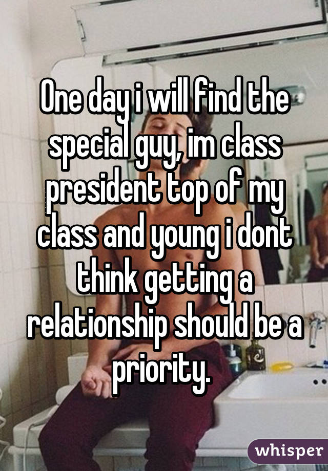 One day i will find the special guy, im class president top of my class and young i dont think getting a relationship should be a priority.