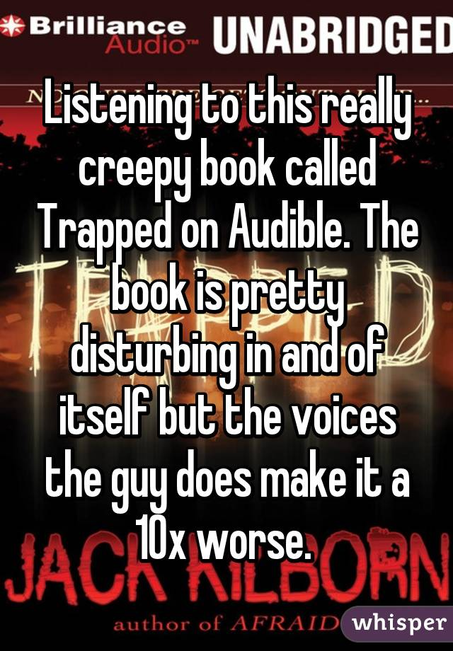 Listening to this really creepy book called Trapped on Audible. The book is pretty disturbing in and of itself but the voices the guy does make it a 10x worse.