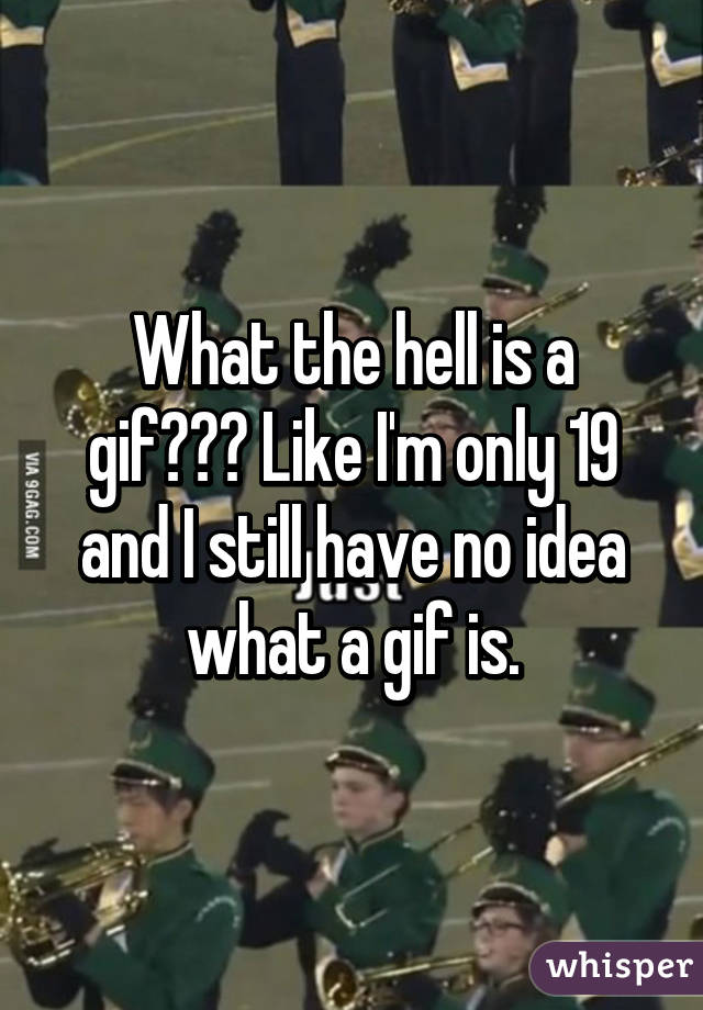 What the hell is a gif??? Like I'm only 19 and I still have no idea what a gif is.