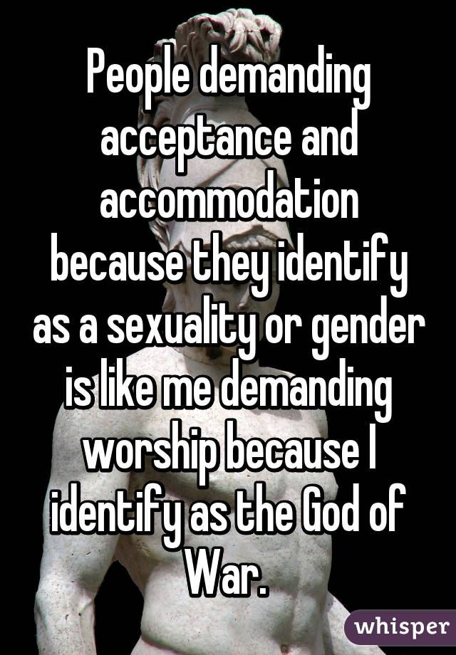 People demanding acceptance and accommodation because they identify as a sexuality or gender is like me demanding worship because I identify as the God of War.