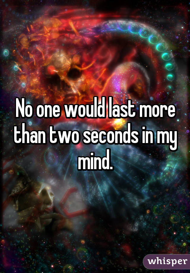 No one would last more than two seconds in my mind.